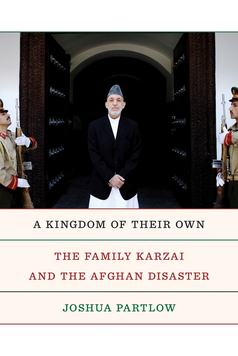 A Kingdom of Their Own: The Family Karzai and the Afghan Disaster by Joshua Partlow, Knopf, 432 pages, $29
