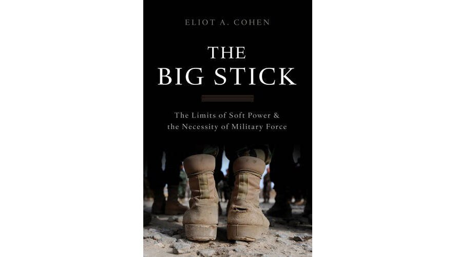 Spring 2017 book review -- The Big Stick: The Limits of Soft Power and the Necessity of Military Force