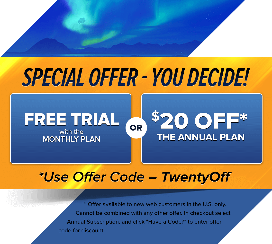 SPECIAL OFFER - YOU DECIDE | FREE TRIAL with the MONTHLY PLAN OR $20 OFF* ANNUAL PLAN | *Use Offer Code - TwentyOff | * Offer available to new web customers in the U.S only. Cannot be combined with any other offer. In checkout select Annual Subscription, and click