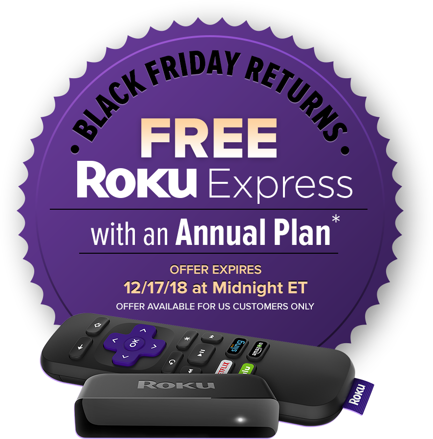 Black Friday Sale | Free Roku Express | with an Annual Plan* | Offer Expires 12/17/18 at Midnight ET | OFFER Available for US Customer Only