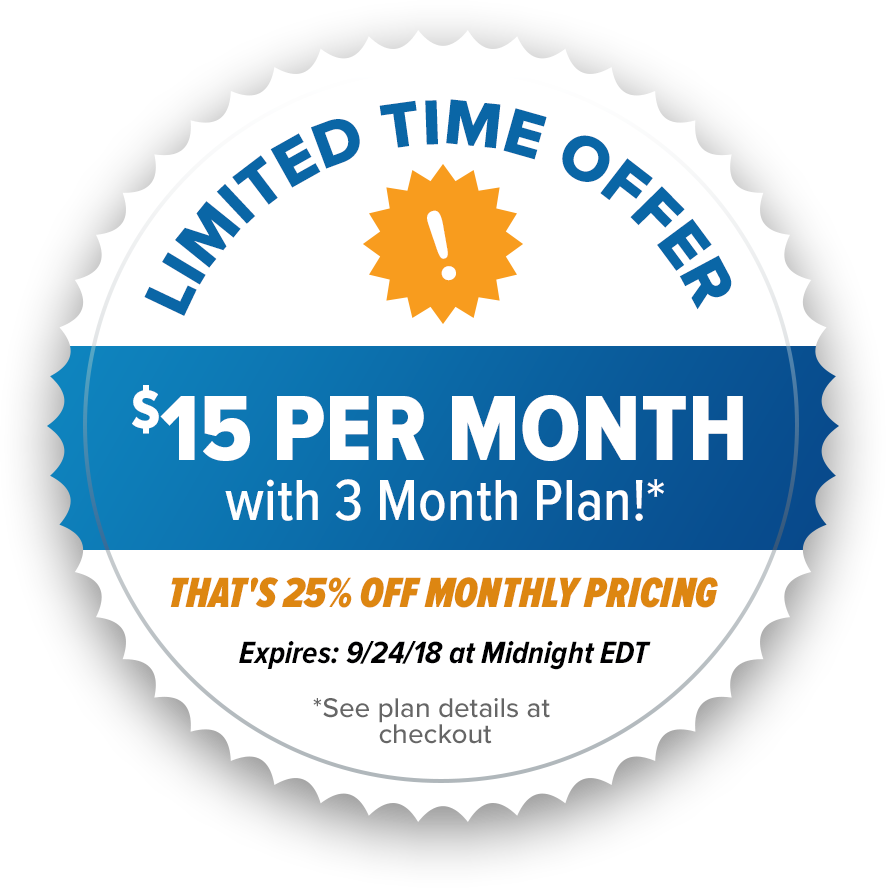Limited Time Offer | $15 per Month with 3 Month Plan!* | That's 25% off Monthly Pricing | Expires 9/24/18 at Midnight EDT | *See plan details at checkout